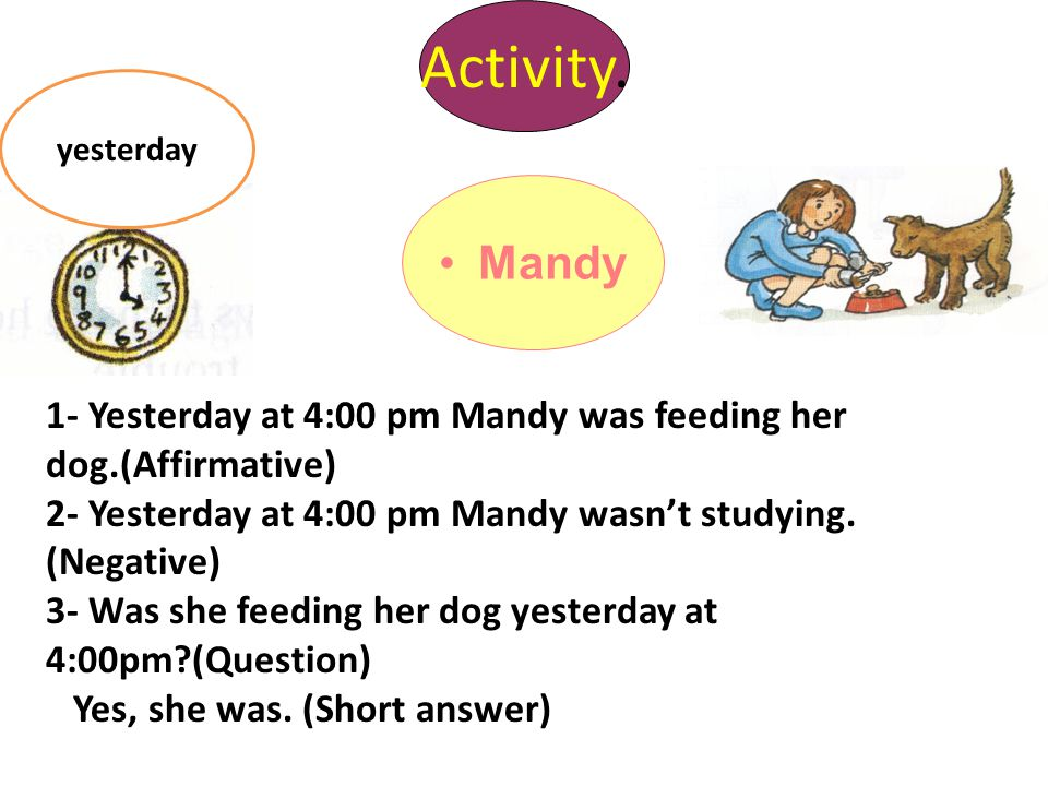Mandy Activity. yesterday 1- Yesterday at 4:00 pm Mandy was feeding her dog.(Affirmative) 2- Yesterday at 4:00 pm Mandy wasn't studying. (Negative) 3-