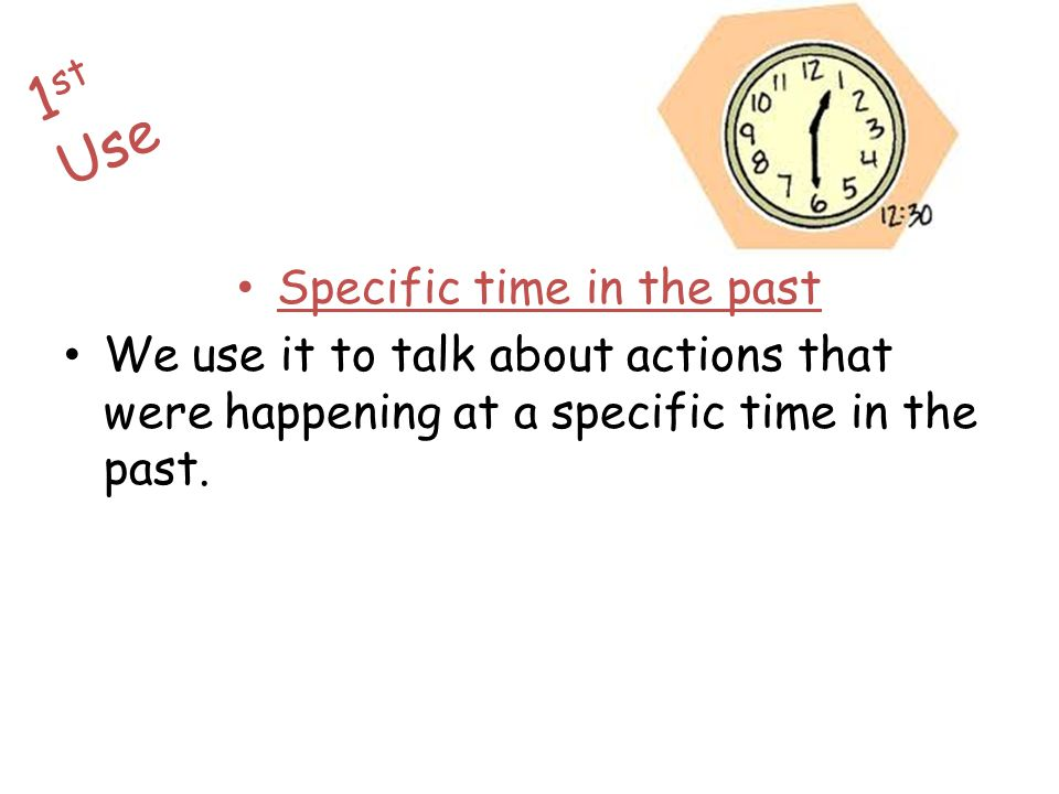 Specific time in the past We use it to talk about actions that were happening at a specific time in the past. 1 st Use