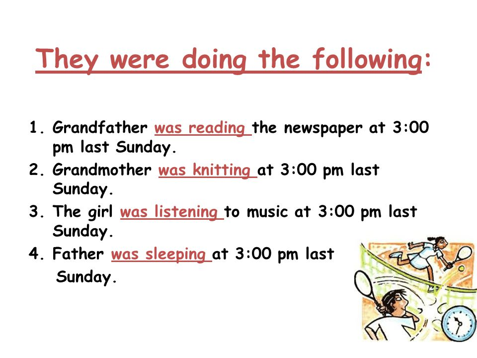 They were doing the following: 1.Grandfather was reading the newspaper at 3:00 pm last Sunday. 2.Grandmother was knitting at 3:00 pm last Sunday. 3.Th