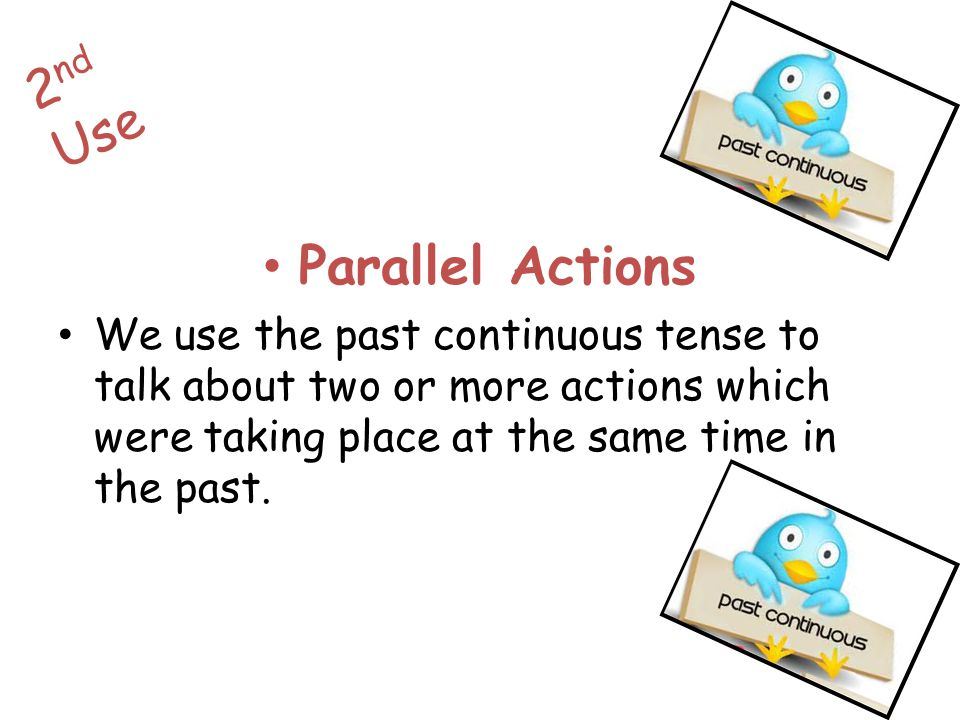 Parallel Actions We use the past continuous tense to talk about two or more actions which were taking place at the same time in the past. 2 nd Use