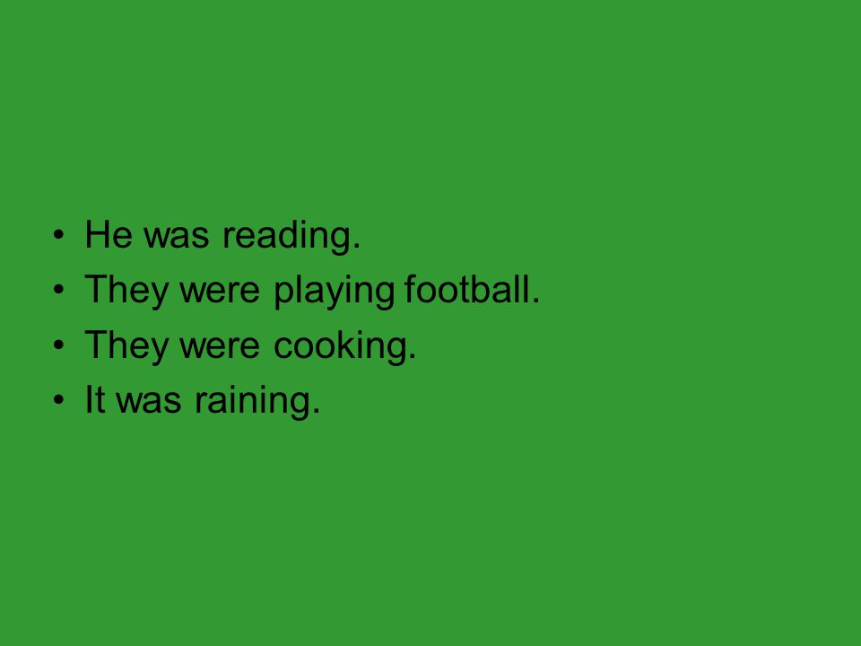 He was reading. They were playing football. They were cooking. It was raining.