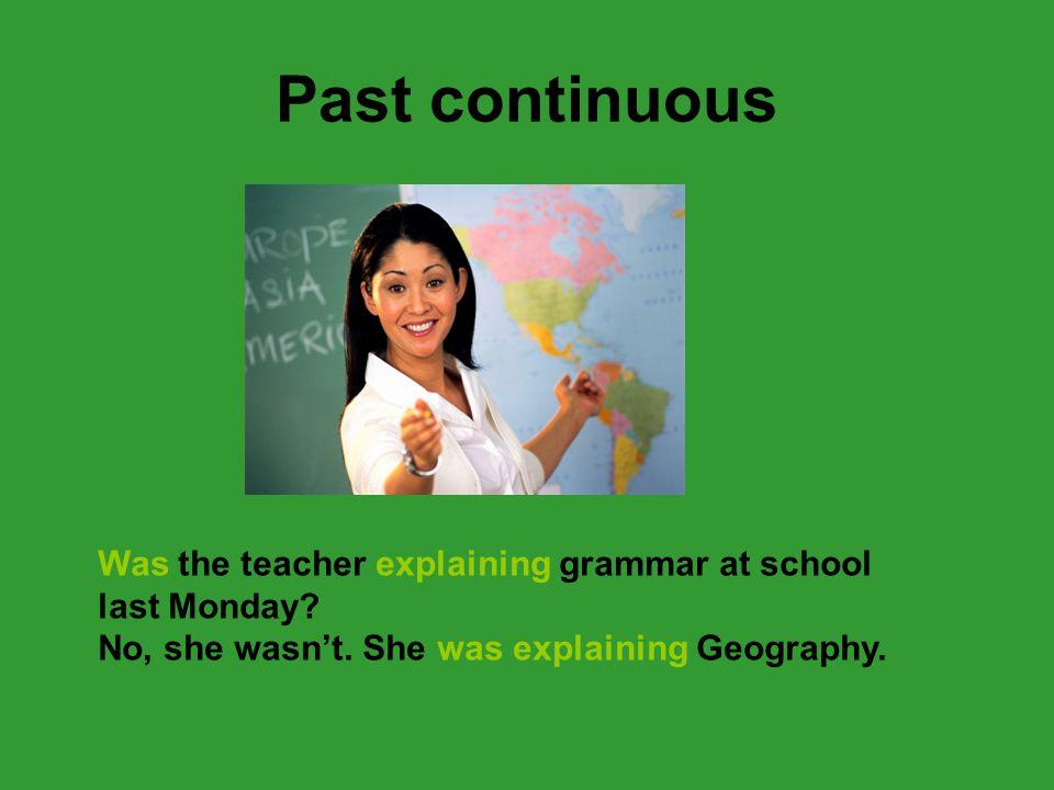 Past continuous Was the teacher explaining grammar at school last Monday.