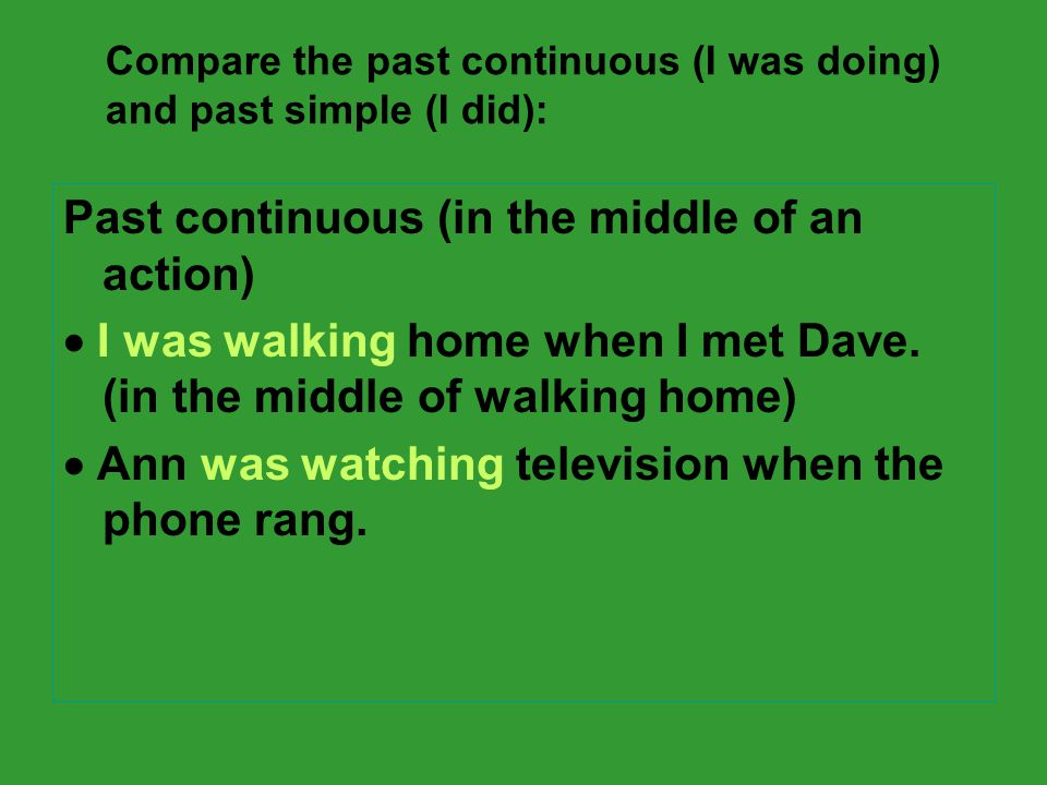 Compare the past continuous (I was doing) and past simple (I did): Past continuous (in the middle of an action)  I was walking home when I met Dave.