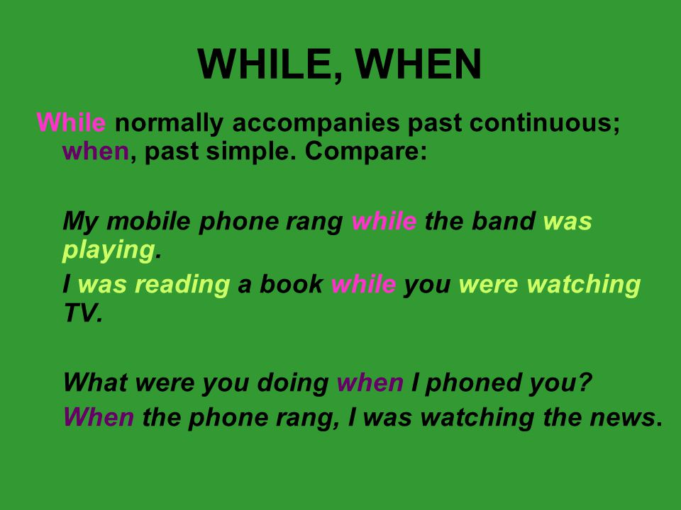 WHILE, WHEN While normally accompanies past continuous; when, past simple.