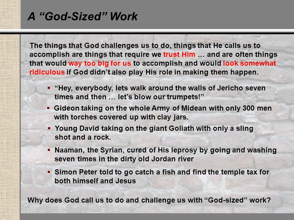 A God-Sized Work The things that God challenges us to do, things that He calls us to accomplish are things that require we trust Him … and are often things that would way too big for us to accomplish and would look somewhat ridiculous if God didn't also play His role in making them happen.