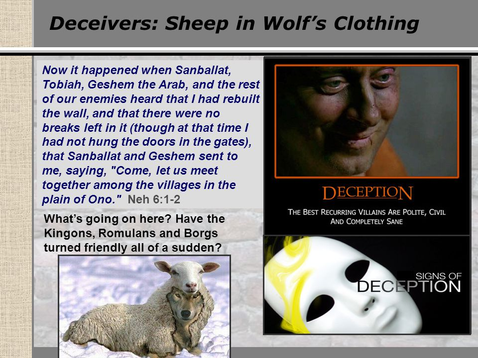 Deceivers: Sheep in Wolf's Clothing Now it happened when Sanballat, Tobiah, Geshem the Arab, and the rest of our enemies heard that I had rebuilt the wall, and that there were no breaks left in it (though at that time I had not hung the doors in the gates), that Sanballat and Geshem sent to me, saying, Come, let us meet together among the villages in the plain of Ono. Neh 6:1-2 What's going on here.