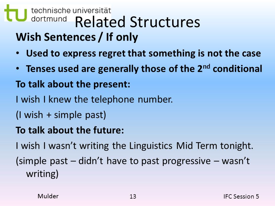 13 IFC Session 5 Mulder Related Structures Wish Sentences / If only Used to express regret that something is not the case Tenses used are generally those of the 2 nd conditional To talk about the present: I wish I knew the telephone number.
