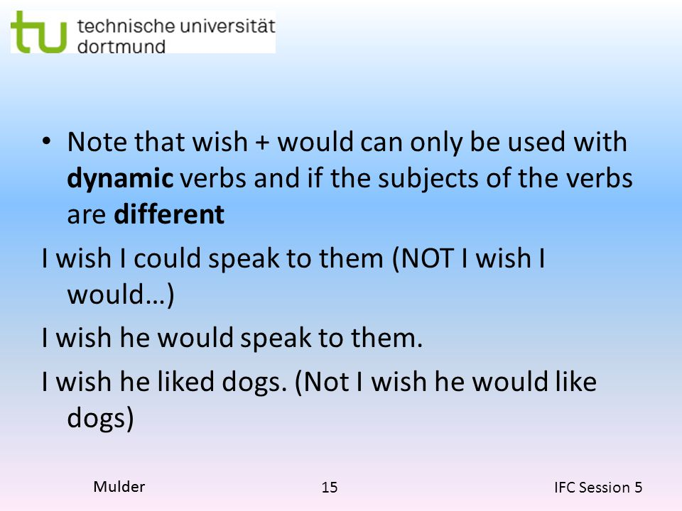 15 IFC Session 5 Mulder Note that wish + would can only be used with dynamic verbs and if the subjects of the verbs are different I wish I could speak to them (NOT I wish I would…) I wish he would speak to them.