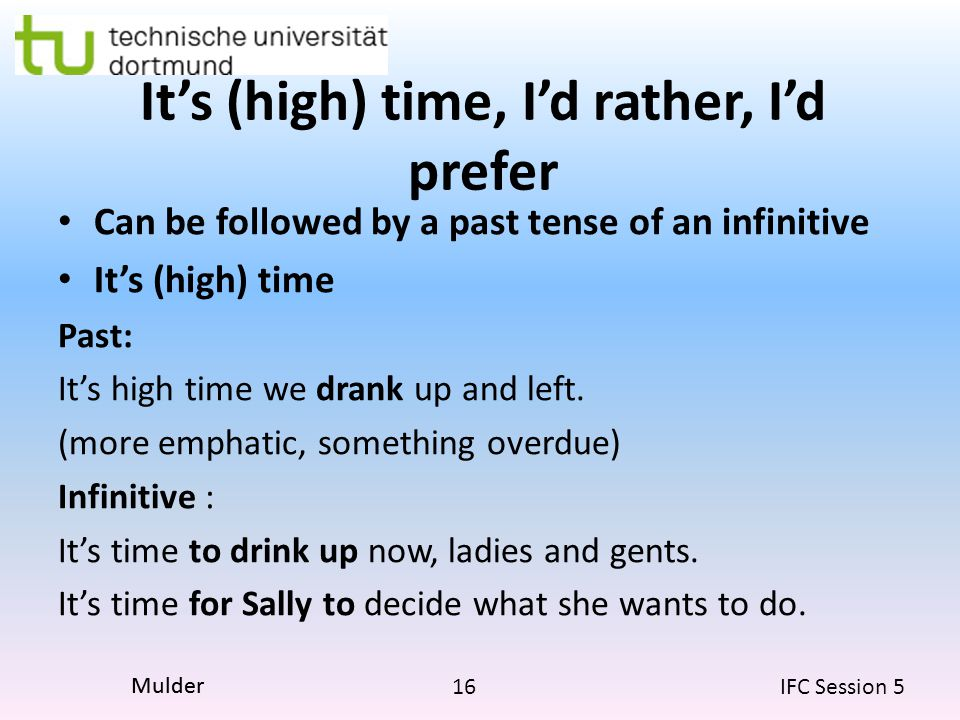 16 IFC Session 5 Mulder It's (high) time, I'd rather, I'd prefer Can be followed by a past tense of an infinitive It's (high) time Past: It's high time we drank up and left.