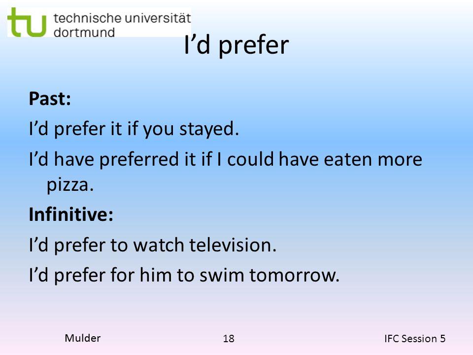 18 IFC Session 5 Mulder I'd prefer Past: I'd prefer it if you stayed. I'd have preferred it if I could have eaten more pizza. Infinitive: I'd prefer t