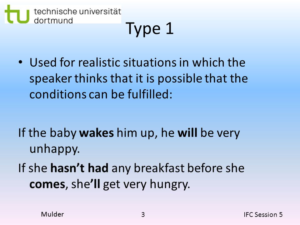 3 IFC Session 5 Mulder Type 1 Used for realistic situations in which the speaker thinks that it is possible that the conditions can be fulfilled: If the baby wakes him up, he will be very unhappy.