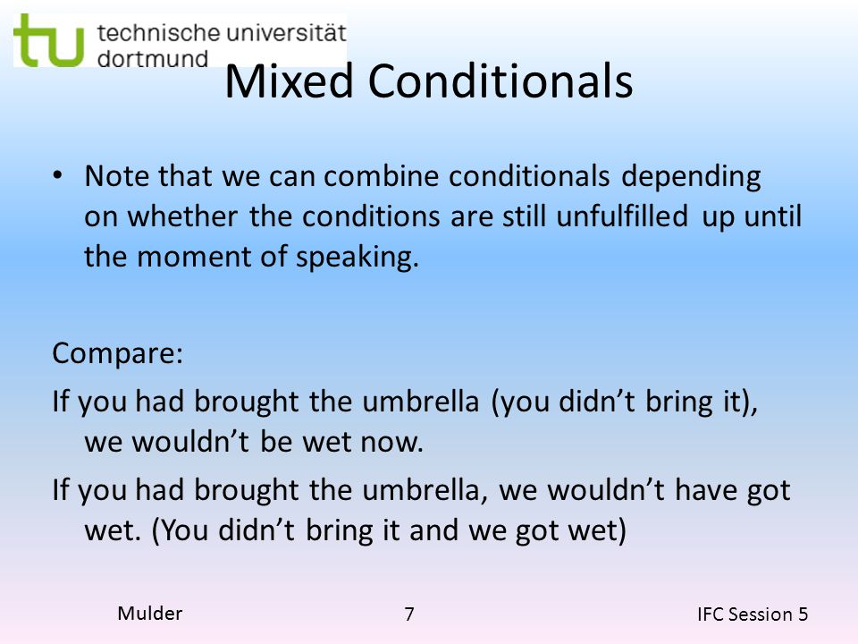 7 IFC Session 5 Mulder Mixed Conditionals Note that we can combine conditionals depending on whether the conditions are still unfulfilled up until the moment of speaking.