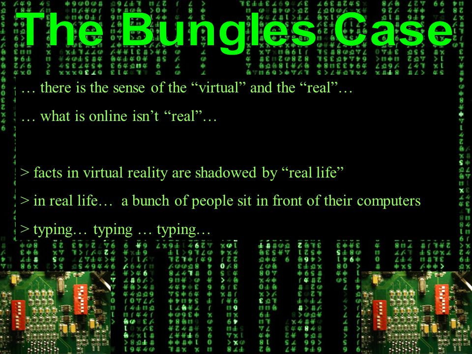 … there is the sense of the virtual and the real … … what is online isn't real … > facts in virtual reality are shadowed by real life > in real life… a bunch of people sit in front of their computers > typing… typing … typing…