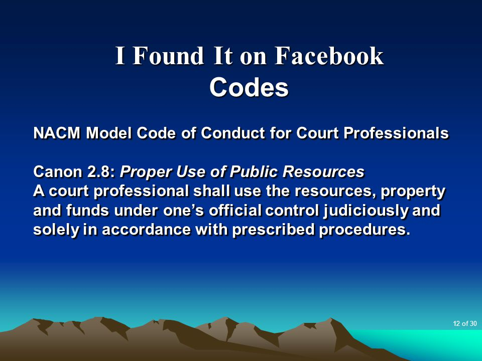 I Found It on Facebook Codes NACM Model Code of Conduct for Court Professionals Canon 2.8: Proper Use of Public Resources A court professional shall use the resources, property and funds under one's official control judiciously and solely in accordance with prescribed procedures.