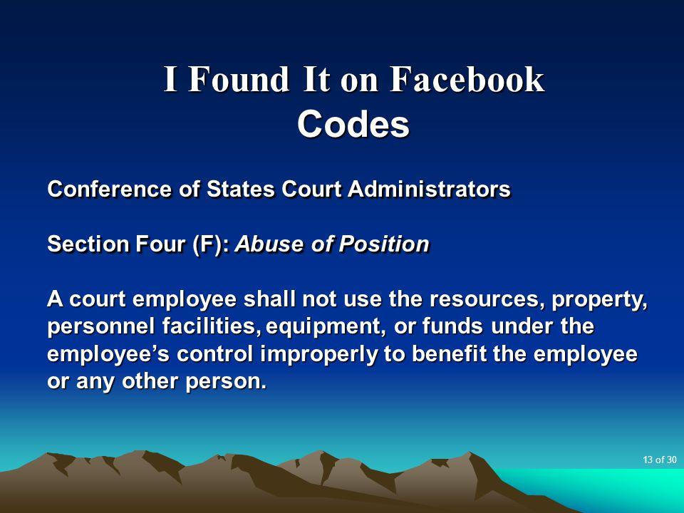 I Found It on Facebook Codes Conference of States Court Administrators Section Four (F): Abuse of Position A court employee shall not use the resource