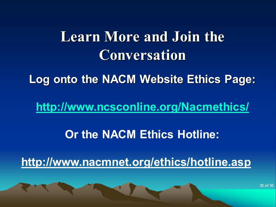 Learn More and Join the Conversation Log onto the NACM Website Ethics Page: http://www.ncsconline.org/Nacmethics/ Or the NACM Ethics Hotline: http://w