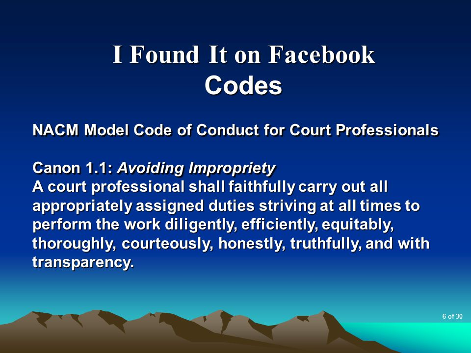 I Found It on Facebook Codes NACM Model Code of Conduct for Court Professionals Canon 1.1: Avoiding Impropriety A court professional shall faithfully carry out all appropriately assigned duties striving at all times to perform the work diligently, efficiently, equitably, thoroughly, courteously, honestly, truthfully, and with transparency.