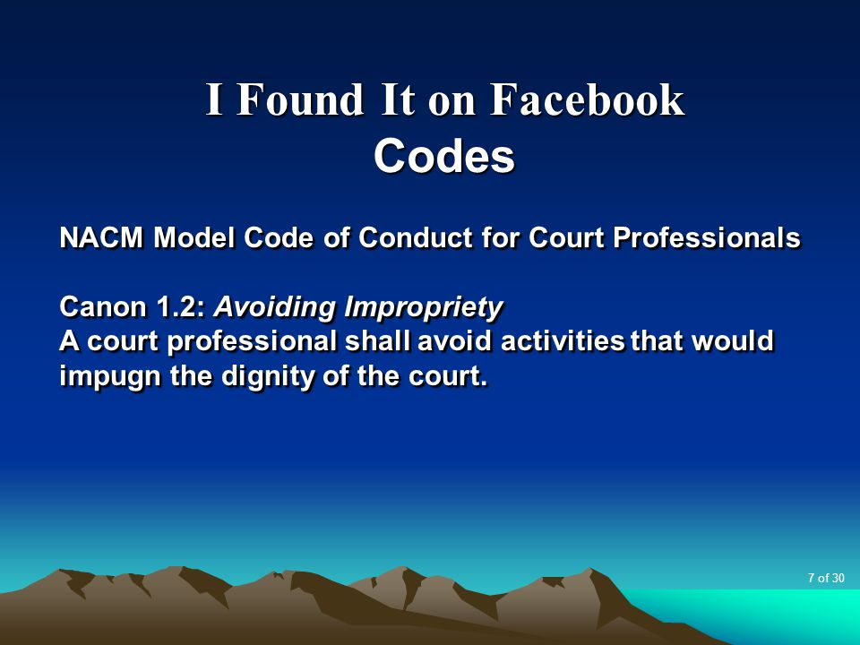 I Found It on Facebook Codes NACM Model Code of Conduct for Court Professionals Canon 1.4: Respect for Others A court professional shall treat litigants, co-workers and all others interacting with the court with dignity, respect and courtesy.
