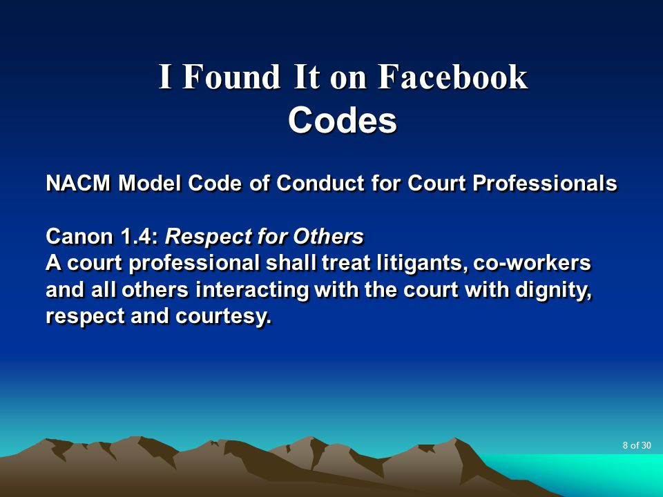 I Found It on Facebook Codes NACM Model Code of Conduct for Court Professionals Canon 1.4: Respect for Others A court professional shall treat litigan
