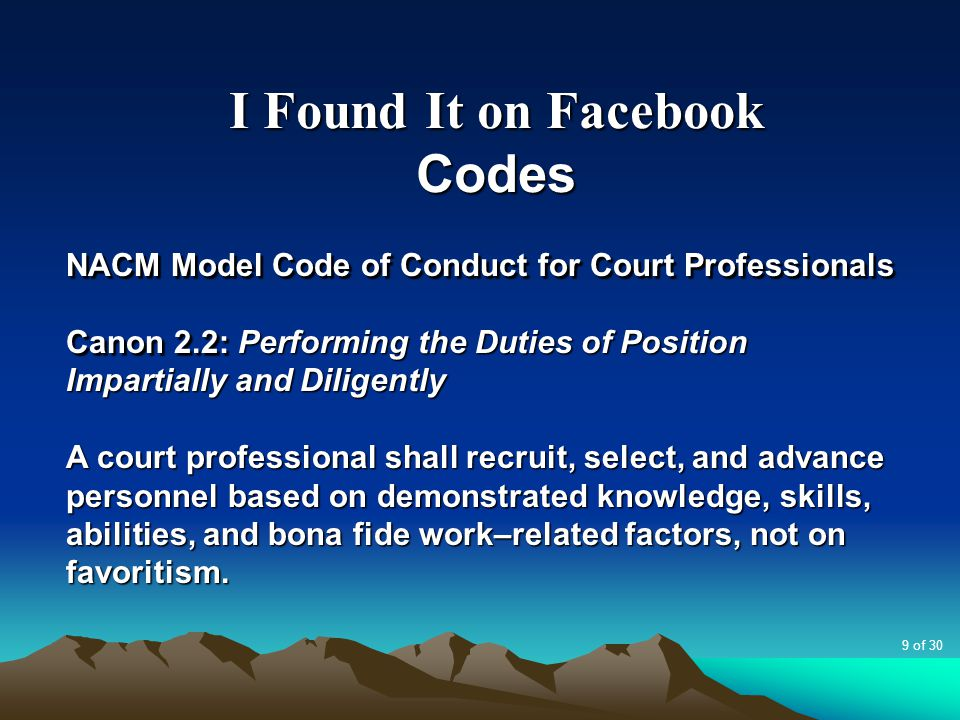 I Found It on Facebook Codes NACM Model Code of Conduct for Court Professionals Canon 2.2: Performing the Duties of Position Impartially and Diligently A court professional shall recruit, select, and advance personnel based on demonstrated knowledge, skills, abilities, and bona fide work–related factors, not on favoritism.