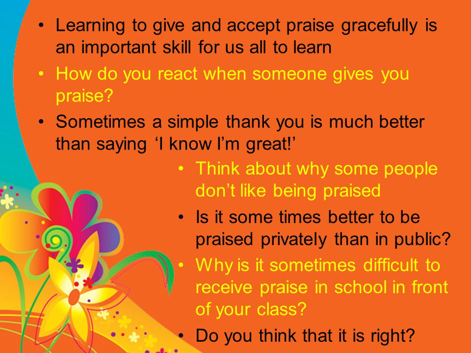 Learning to give and accept praise gracefully is an important skill for us all to learn How do you react when someone gives you praise.