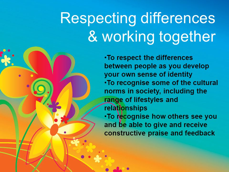 Respecting differences & working together To respect the differences between people as you develop your own sense of identity To recognise some of the cultural norms in society, including the range of lifestyles and relationships To recognise how others see you and be able to give and receive constructive praise and feedback