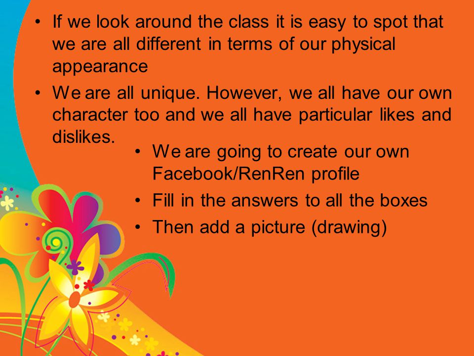 If we look around the class it is easy to spot that we are all different in terms of our physical appearance We are all unique.