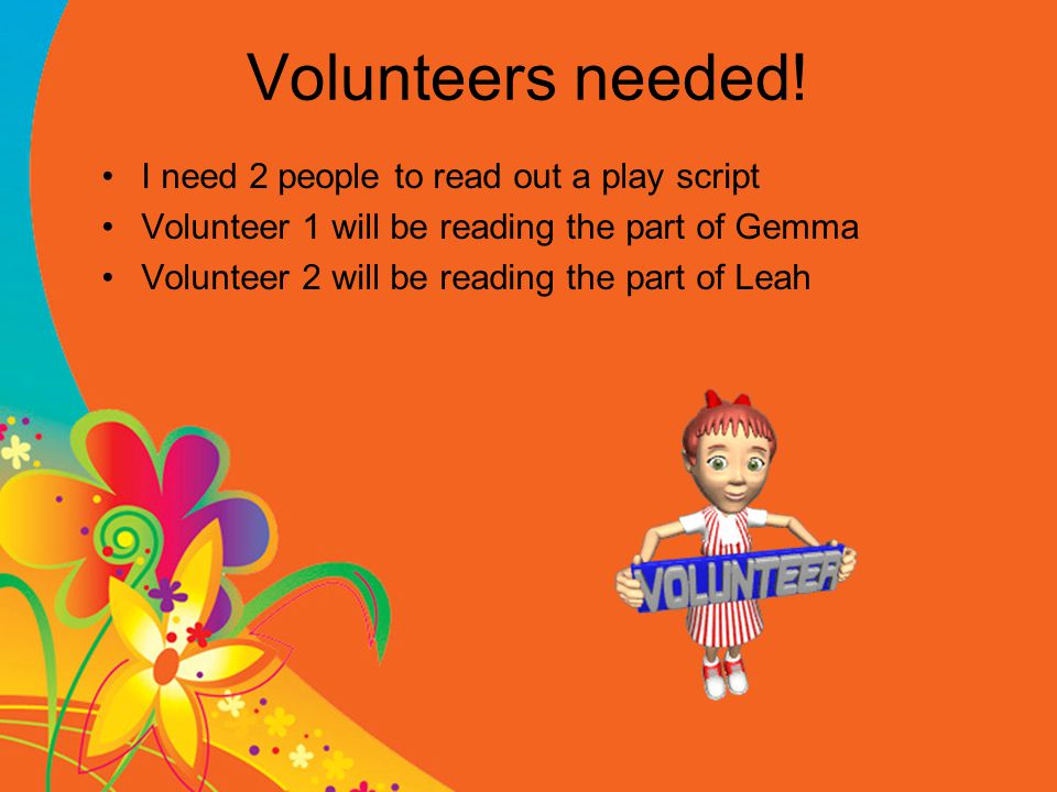 Volunteers needed! I need 2 people to read out a play script Volunteer 1 will be reading the part of Gemma Volunteer 2 will be reading the part of Lea