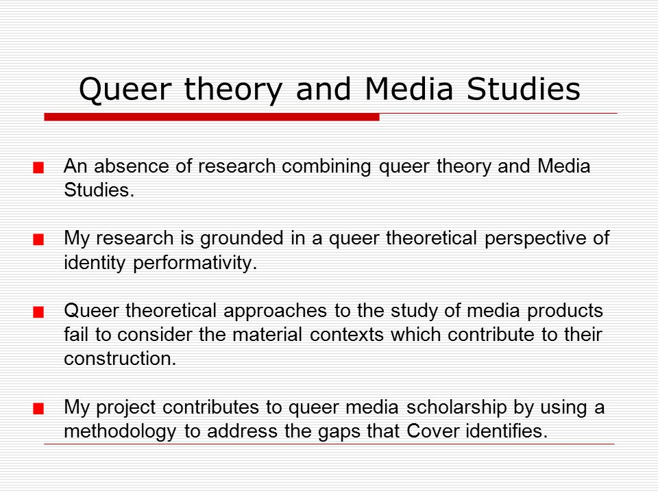 Queer theory and Media Studies An absence of research combining queer theory and Media Studies.