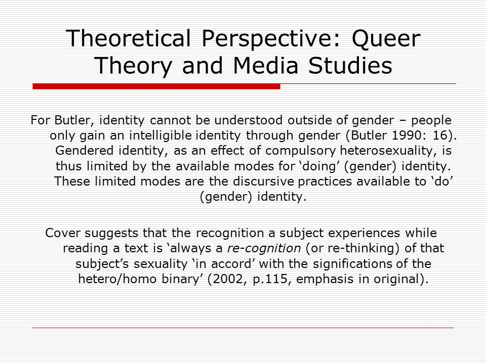 Theoretical Perspective: Queer Theory and Media Studies For Butler, identity cannot be understood outside of gender – people only gain an intelligible identity through gender (Butler 1990: 16).