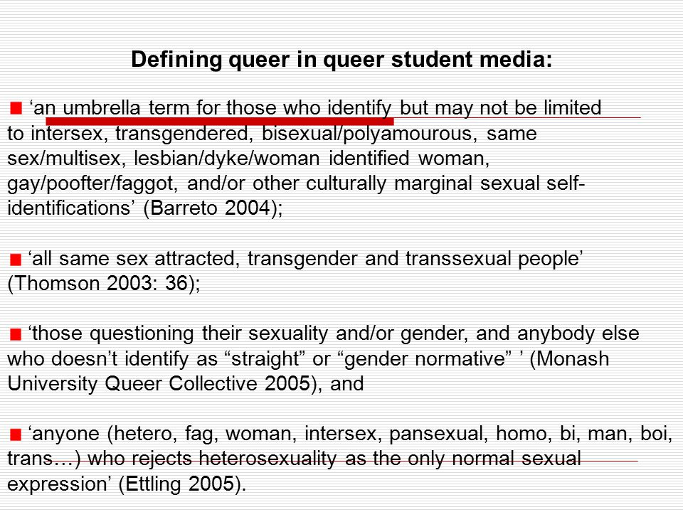 Defining queer in queer student media: 'an umbrella term for those who identify but may not be limited to intersex, transgendered, bisexual/polyamourous, same sex/multisex, lesbian/dyke/woman identified woman, gay/poofter/faggot, and/or other culturally marginal sexual self- identifications' (Barreto 2004); 'all same sex attracted, transgender and transsexual people' (Thomson 2003: 36); 'those questioning their sexuality and/or gender, and anybody else who doesn't identify as straight or gender normative ' (Monash University Queer Collective 2005), and 'anyone (hetero, fag, woman, intersex, pansexual, homo, bi, man, boi, trans…) who rejects heterosexuality as the only normal sexual expression' (Ettling 2005).
