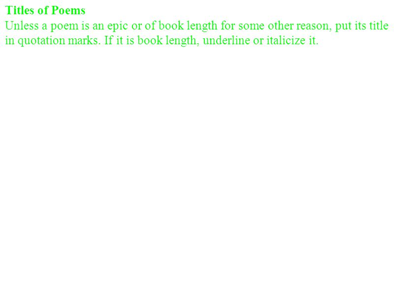 Titles of Poems Unless a poem is an epic or of book length for some other reason, put its title in quotation marks. If it is book length, underline or