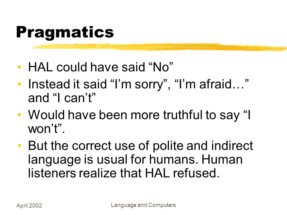 April 2002 Language and Computers Pragmatics HAL could have said No Instead it said I'm sorry , I'm afraid… and I can't Would have been more truthful to say I won't .
