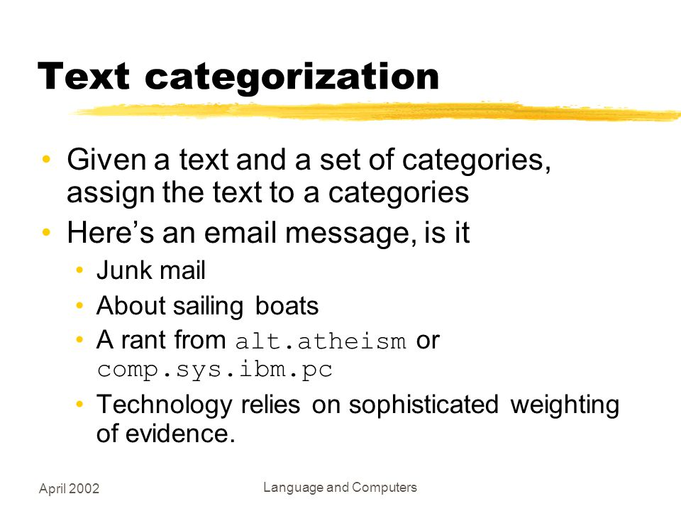 April 2002 Language and Computers Text categorization Given a text and a set of categories, assign the text to a categories Here's an email message, is it Junk mail About sailing boats A rant from alt.atheism or comp.sys.ibm.pc Technology relies on sophisticated weighting of evidence.