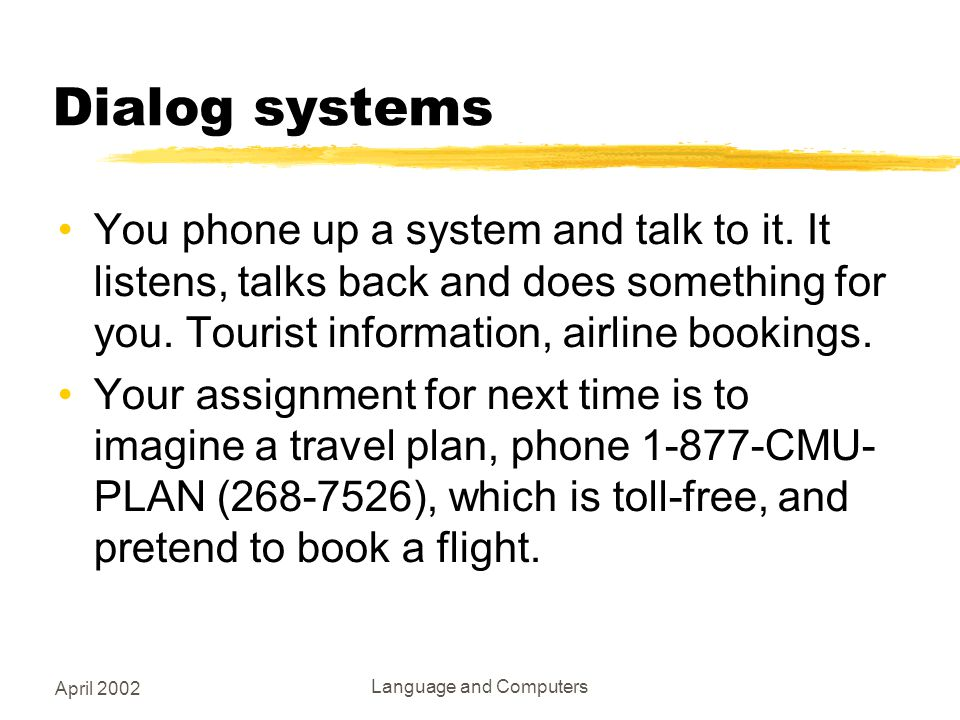 April 2002 Language and Computers Dialog systems You phone up a system and talk to it.