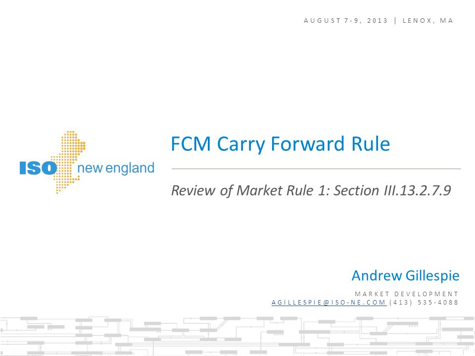 AUGUST 7-9, 2013 | LENOX, MA Andrew Gillespie MARKET DEVELOPMENT AGILLESPIE@ISO-NE.COM (413) 535-4088 AGILLESPIE@ISO-NE.COM Review of Market Rule 1: Section III.13.2.7.9 FCM Carry Forward Rule