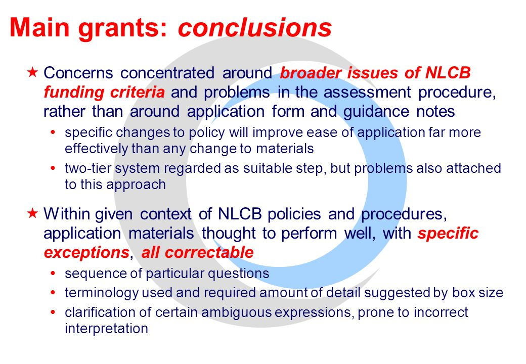 Main grants: conclusions  Concerns concentrated around broader issues of NLCB funding criteria and problems in the assessment procedure, rather than around application form and guidance notes  specific changes to policy will improve ease of application far more effectively than any change to materials  two-tier system regarded as suitable step, but problems also attached to this approach  Within given context of NLCB policies and procedures, application materials thought to perform well, with specific exceptions, all correctable  sequence of particular questions  terminology used and required amount of detail suggested by box size  clarification of certain ambiguous expressions, prone to incorrect interpretation