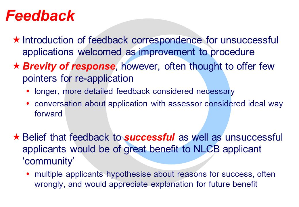 Feedback  Introduction of feedback correspondence for unsuccessful applications welcomed as improvement to procedure  Brevity of response, however, often thought to offer few pointers for re-application  longer, more detailed feedback considered necessary  conversation about application with assessor considered ideal way forward  Belief that feedback to successful as well as unsuccessful applicants would be of great benefit to NLCB applicant 'community'  multiple applicants hypothesise about reasons for success, often wrongly, and would appreciate explanation for future benefit