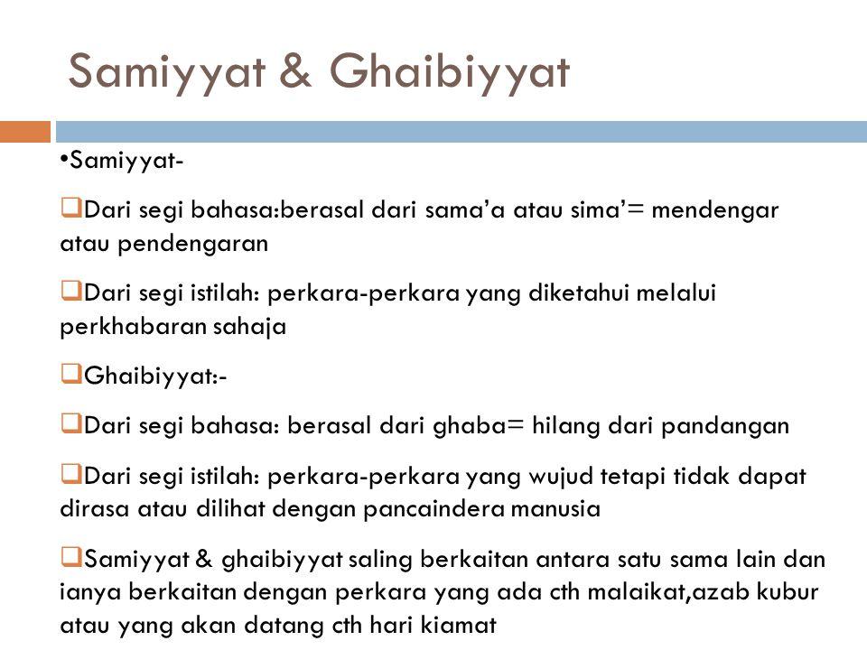 Samiyyat & Ghaibiyyat  Antara perkara-perkara samiyyat & ghaibiyyat yang disebut dalam al-Quran:-  Malaikat  Jin & syaitan  Al-Arsy (Singgahsana) & Al-Kursiyy  Al-Qalam (Pena yang menulis takdir) & Al-Lauh (papan takdir)  Ruh  Kematian & azab kubur  Rezki  Proses-proses hari kiamat