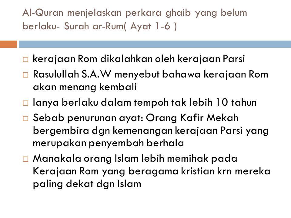  Apabila ayat ini turun, orang kafir Mekah mengejek dan membuat taruhan dengan Abu Bakar (Sebelum taruhan diharamkan)  Rasulullah S.A.W seolah-olah bersabda yang mafhumnya: Sekiranya kamu mendustai aku, maka ianya sebuah ujian, keputusannya akan keluar tidak kurang dari 10 tahun  Dalam tempoh yang ditetapkan, ramalan baginda menjadi kenyataan Al-Quran menjelaskan perkara ghaib yang belum berlaku- Surah ar-Rum( Ayat 1-6 )