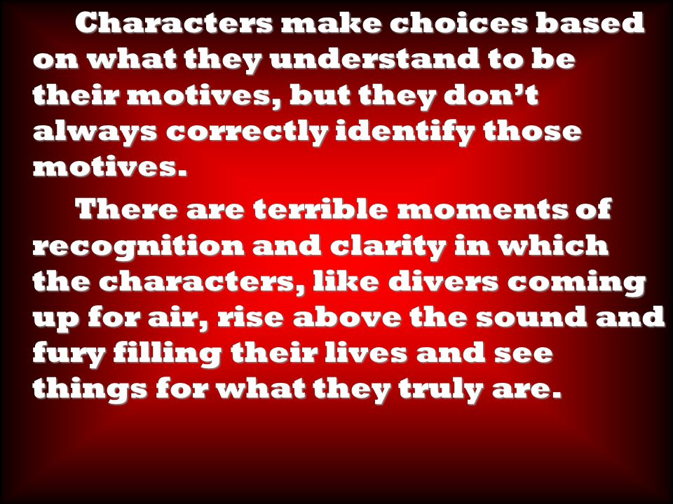 Characters make choices based on what they understand to be their motives, but they don't always correctly identify those motives.