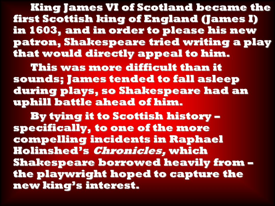 King James VI of Scotland became the first Scottish king of England (James I) in 1603, and in order to please his new patron, Shakespeare tried writing a play that would directly appeal to him.