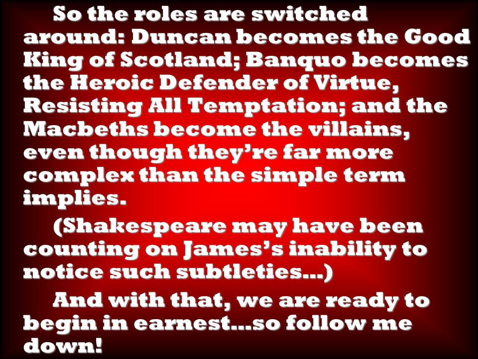 So the roles are switched around: Duncan becomes the Good King of Scotland; Banquo becomes the Heroic Defender of Virtue, Resisting All Temptation; and the Macbeths become the villains, even though they're far more complex than the simple term implies.