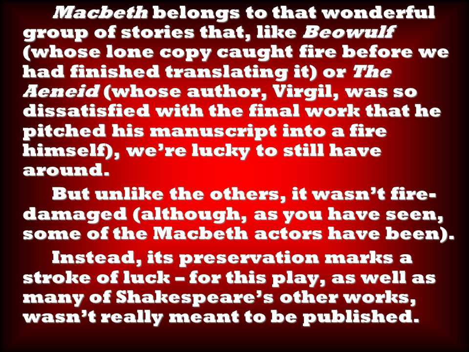 Macbeth belongs to that wonderful group of stories that, like Beowulf (whose lone copy caught fire before we had finished translating it) or The Aeneid (whose author, Virgil, was so dissatisfied with the final work that he pitched his manuscript into a fire himself), we're lucky to still have around.