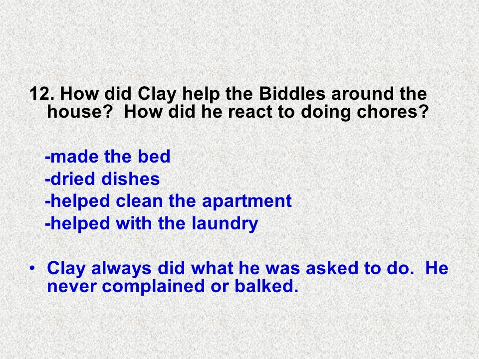 12. How did Clay help the Biddles around the house.