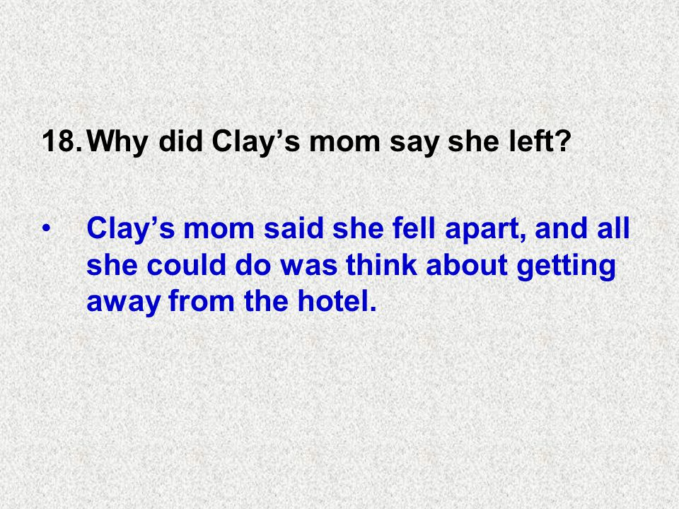 18.Why did Clay's mom say she left.