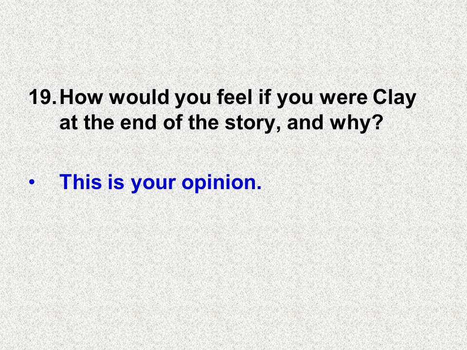 19.How would you feel if you were Clay at the end of the story, and why This is your opinion.