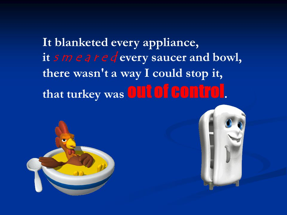 It blanketed every appliance, it s m e a r e d every saucer and bowl, there wasn't a way I could stop it, that turkey was out of control.
