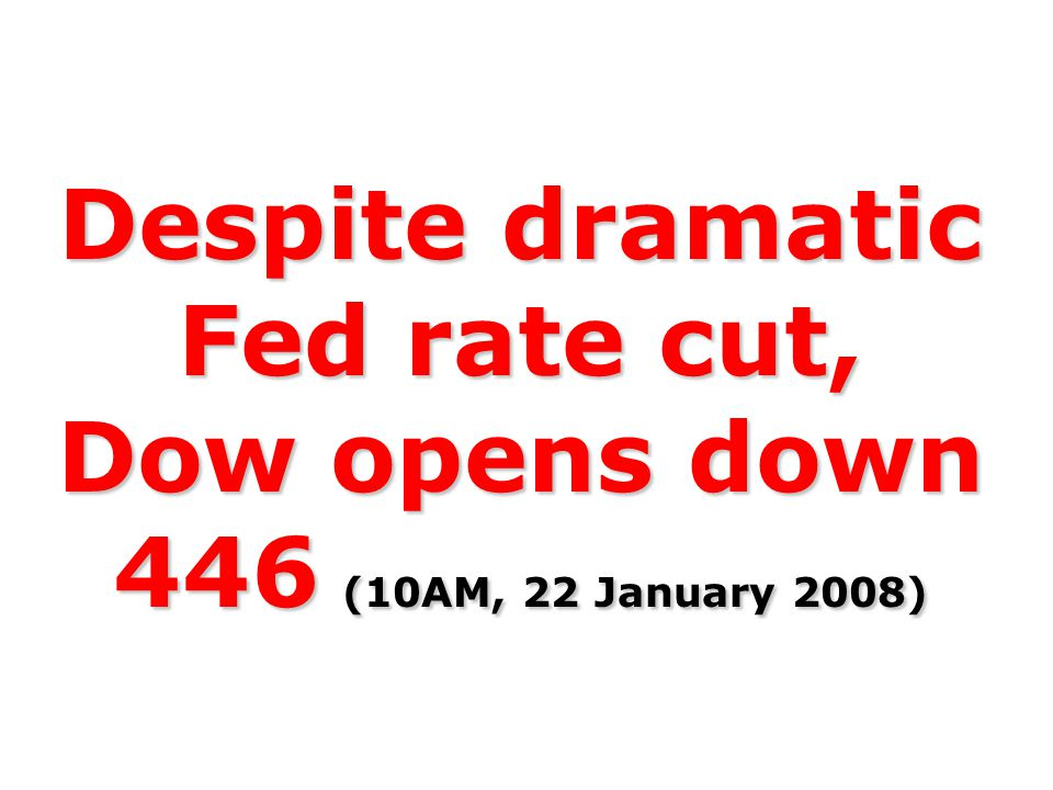 Despite dramatic Fed rate cut, Dow opens down 446 (10AM, 22 January 2008)