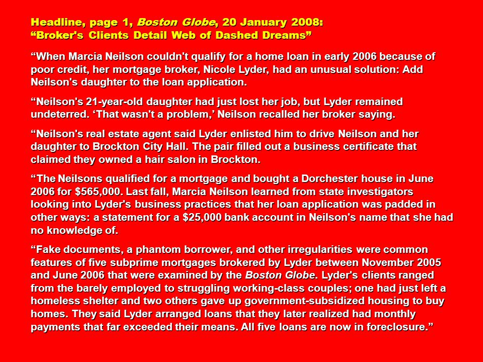 Headline, page 1, Boston Globe, 20 January 2008: Broker s Clients Detail Web of Dashed Dreams When Marcia Neilson couldn t qualify for a home loan in early 2006 because of poor credit, her mortgage broker, Nicole Lyder, had an unusual solution: Add Neilson s daughter to the loan application.